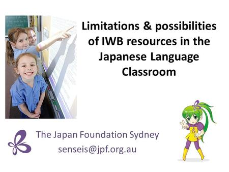 Limitations & possibilities of IWB resources in the Japanese Language Classroom The Japan Foundation Sydney
