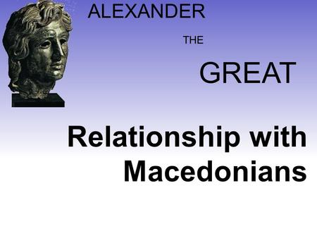 ALEXANDER GREAT THE Relationship with Macedonians.