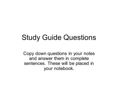 Study Guide Questions Copy down questions in your notes and answer them in complete sentences. These will be placed in your notebook.