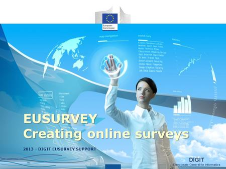 DIGIT Directorate-General for Informatics DIGIT Directorate-General for Informatics EUSURVEY Creating online surveys 2013 - DIGIT EUSURVEY SUPPORT.