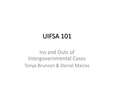 UIFSA 101 Ins and Outs of Intergovernmental Cases Tonya Brunson & Daniel Macias.