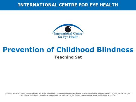 Prevention of Childhood Blindness Teaching Set © 1998, updated 2007, International Centre for Eye Health, London School of Hygiene & Tropical Medicine,