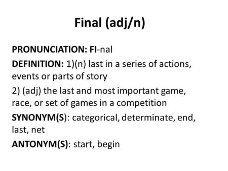 Final (adj/n) PRONUNCIATION: FI-nal DEFINITION: 1)(n) last in a series of actions, events or parts of story 2) (adj) the last and most important game,