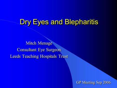 Dry Eyes and Blepharitis Mitch Menage Consultant Eye Surgeon Leeds Teaching Hospitals Trust Mitch Menage Consultant Eye Surgeon Leeds Teaching Hospitals.