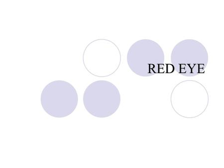 "RED EYE. 2 The Red Eye Differential Diagnosis 3 Differential Diagnosis of ""red eye"" ConjunctivaPupilCornea Anterior Chamber Intra Ocular Pressure Subconjucntival."
