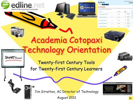 Academia Cotopaxi <strong>Technology</strong> Orientation Twenty-first Century Tools for Twenty-first Century Learners Jim Stratton, AC Director of <strong>Technology</strong> August 2011.