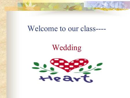 Welcome to our class---- Wedding. 1. Have you been to a wedding? who got married? Your sister,brother,aunt,friend …