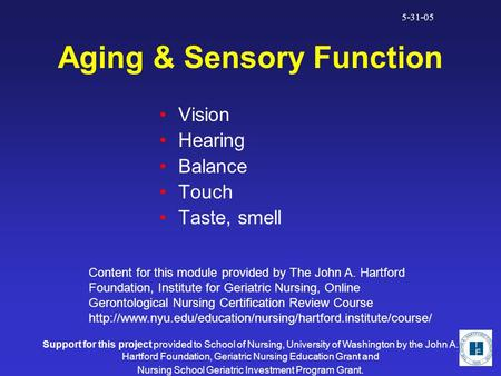 5-31-05 Aging & Sensory Function Vision Hearing Balance Touch Taste, smell Content for this module provided by The John A. Hartford Foundation, Institute.