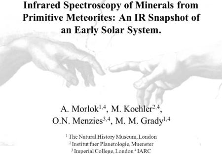 Infrared Spectroscopy of Minerals from Primitive Meteorites: An IR Snapshot of an Early Solar System. A. Morlok 1,4, M. Koehler 2,4, O.N. Menzies 3,4,