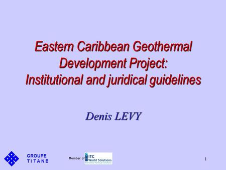 1 Eastern Caribbean Geothermal Development Project: Institutional and juridical guidelines Denis LEVY GROUPE T I T A N E Member of.
