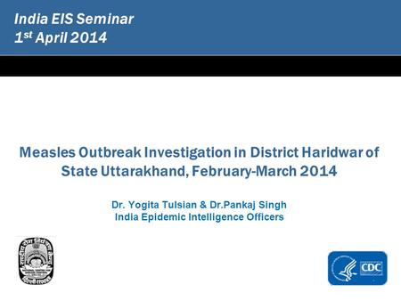 India EIS Seminar 1 st April 2014 Measles Outbreak Investigation in District Haridwar of State Uttarakhand, February-March 2014 Dr. Yogita Tulsian & Dr.Pankaj.
