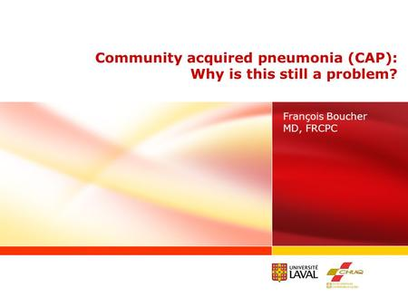 François Boucher MD, FRCPC Community acquired pneumonia (CAP): Why is this still a problem?
