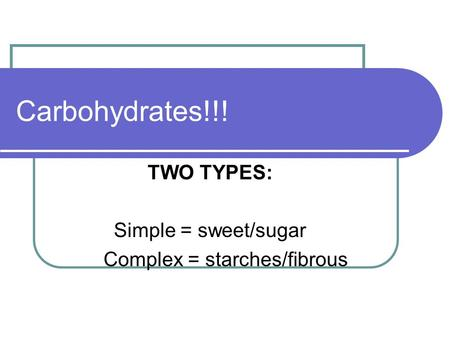Carbohydrates!!! TWO TYPES: Simple = sweet/sugar Complex = starches/fibrous.