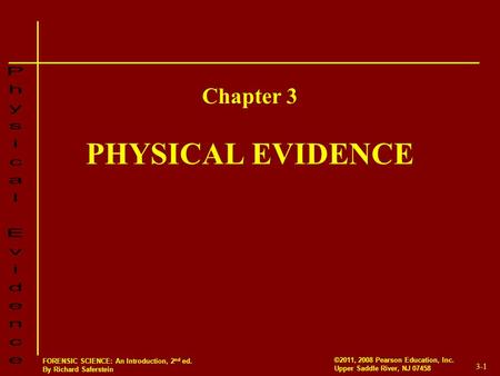3-1 ©2011, 2008 Pearson Education, Inc. Upper Saddle River, NJ 07458 FORENSIC SCIENCE: An Introduction, 2 nd ed. By Richard Saferstein PHYSICAL EVIDENCE.