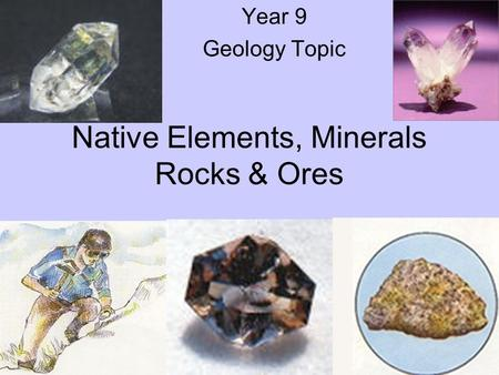 Native Elements, Minerals Rocks & Ores Year 9 Geology Topic.