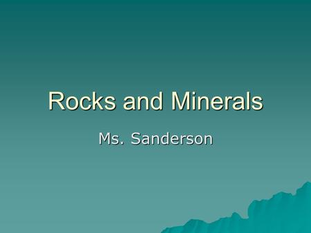 Rocks and Minerals Ms. Sanderson. What is the difference between a Rock and a Mineral?  Minerals: –Naturally occurring –Inorganic –Solid –Definite chemical.