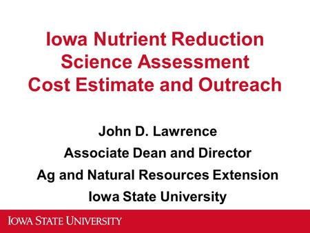 Iowa Nutrient Reduction Science Assessment Cost Estimate and Outreach John D. Lawrence Associate Dean and Director Ag and Natural Resources Extension Iowa.