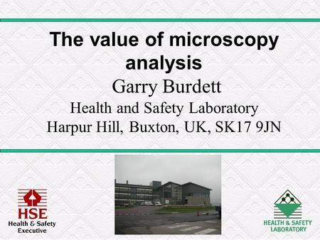 The value of microscopy analysis Garry Burdett Health and Safety Laboratory Harpur Hill, Buxton, UK, SK17 9JN.