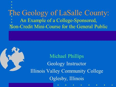 The Geology of LaSalle County: An Example of a College-Sponsored, Non-Credit Mini-Course for the General Public Michael Phillips Geology Instructor Illinois.