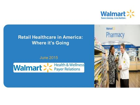 Retail Healthcare in America: Where it's Going June 2015 Image Area Walmart Health & Wellness - Confidential.
