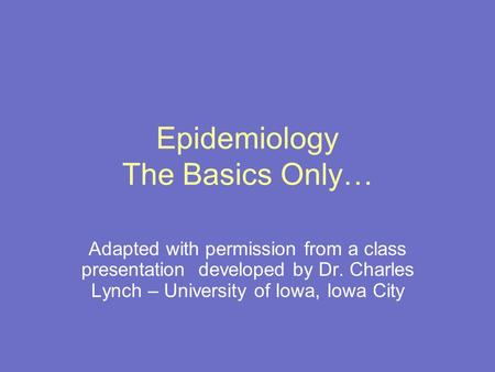 Epidemiology The Basics Only… Adapted with permission from a class presentation developed by Dr. Charles Lynch – University of Iowa, Iowa City.