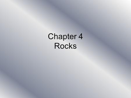 Chapter 4 Rocks. Why must scientists who study rocks look at the inside of them? Because the outside surfaces have been exposed to the effects of ice,