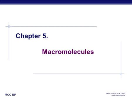 MCC BP Based on work by K. Foglia www.kimunity.com Chapter 5. Macromolecules.