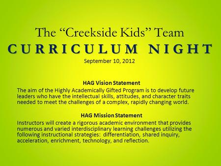 "C U R R I C U L U M N I G H T The ""Creekside Kids"" Team C U R R I C U L U M N I G H T September 10, 2012 HAG Vision Statement The aim of the Highly Academically."