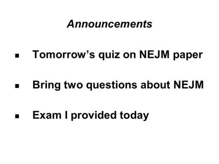 Announcements Tomorrow's quiz on NEJM paper Bring two questions about NEJM Exam I provided today.