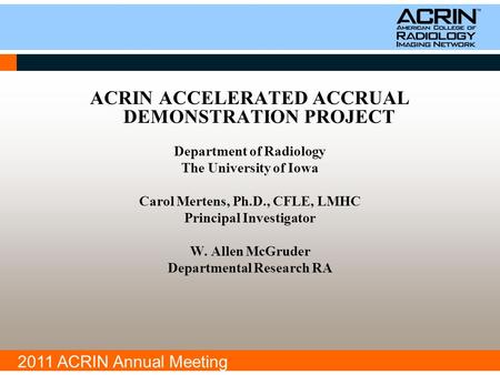 2011 ACRIN Annual Meeting ACRIN ACCELERATED ACCRUAL DEMONSTRATION PROJECT Department of Radiology The University of Iowa Carol Mertens, Ph.D., CFLE, LMHC.