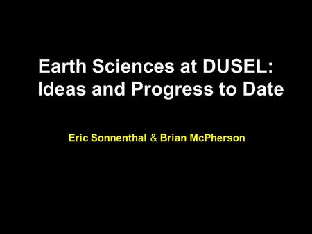 Earth Sciences at DUSEL: Ideas and Progress to Date Eric Sonnenthal & Brian McPherson.