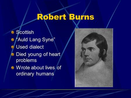 "Robert Burns Scottish ""Auld Lang Syne"" Used dialect Died young of heart problems Wrote about lives of ordinary humans."
