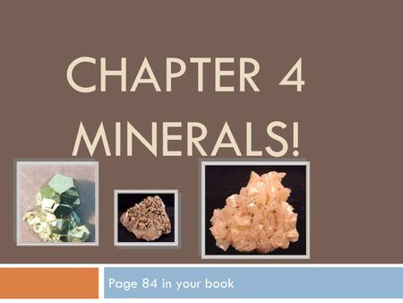 CHAPTER 4 MINERALS! Page 84 in your book. Fascinating Fact  The elements oxygen, silicon, aluminum, iron, magnesium, calcium, potassium, and sodium make.