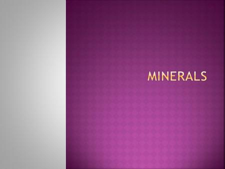  Minerals are naturally occurring substances.  They are often solid with a definite chemical composition.  They have an orderly arrangement of atoms,