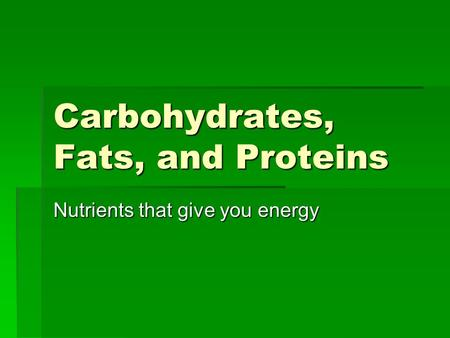Carbohydrates, Fats, and Proteins Nutrients that give you energy.