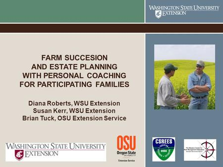 FARM SUCCESION AND ESTATE PLANNING WITH PERSONAL COACHING FOR PARTICIPATING FAMILIES Diana Roberts, WSU Extension Susan Kerr, WSU Extension Brian Tuck,