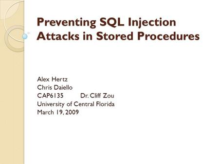 Preventing SQL Injection Attacks in Stored Procedures Alex Hertz Chris Daiello CAP6135Dr. Cliff Zou University of Central Florida March 19, 2009.