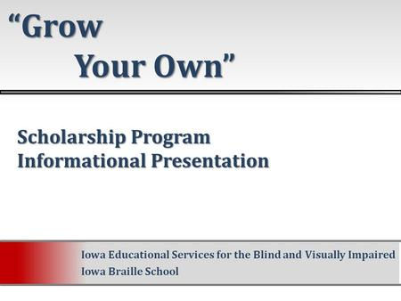 "Scholarship Program Scholarship Program Informational Presentation Informational Presentation ""Grow Your Own"" Your Own"" Iowa Educational Services for the."