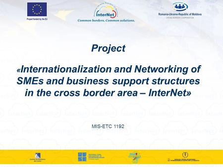 Project « Internationalization and Networking of SMEs and business support structures in the cross border area – InterNet» MIS-ETC 1192.