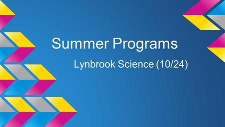"Summer Programs Lynbrook Science (10/24). COSMOS ●Held at the UC campuses o 4-weeks, different ""clusters"" o Variety of STEM topics  From astrophysics."