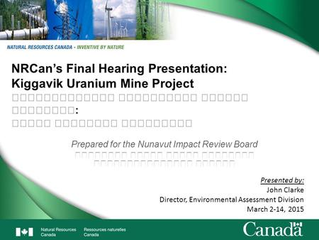 1 NRCan's Final Hearing Presentation: Kiggavik Uranium Mine Project : Prepared for the Nunavut Impact Review Board Presented by: John Clarke Director,