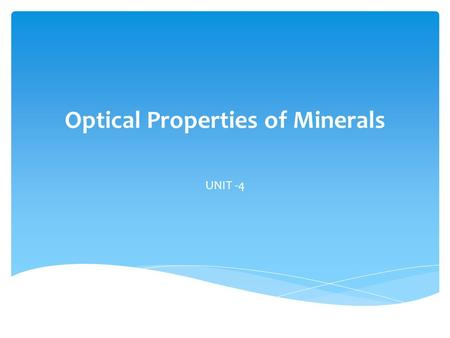 Optical Properties of Minerals UNIT -4. 1.They assist in the identification of minerals – study their optical properties under the microscope.  Minerals.