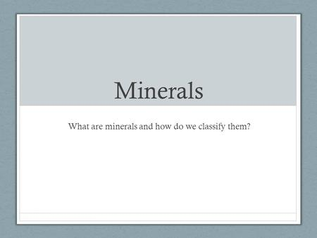 Minerals What are minerals and how do we classify them?