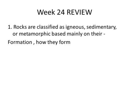 Week 24 REVIEW 1. Rocks are classified as igneous, sedimentary, or metamorphic based mainly on their - Formation, how they form.