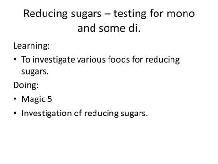Reducing sugars – testing for mono and some di. Learning: To investigate various foods for reducing sugars. Doing: Magic 5 Investigation of reducing sugars.