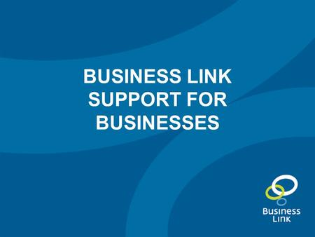 BUSINESS LINK SUPPORT FOR BUSINESSES. The changes to Business Link Our 'lighter touch' services Deeper support Local services.