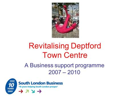 Revitalising Deptford Town Centre A Business support programme 2007 – 2010.