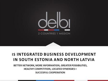 IS INTEGRATED BUSINESS DEVELOPMENT IN SOUTH ESTONIA AND NORTH LATVIA BETTER NETWORK, MORE INFORMATION, GREATER POSSIBILITIES, HEALTHY COMPETITION, LOCATED.