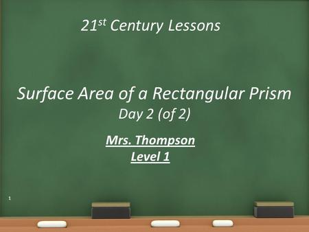 21 st Century Lessons Surface Area of a Rectangular Prism Day 2 (of 2) Mrs. Thompson Level 1 1.