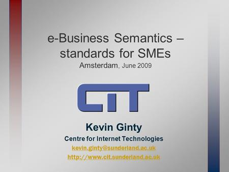 E-Business Semantics – standards for SMEs Amsterdam, June 2009 Kevin Ginty Centre for Internet Technologies